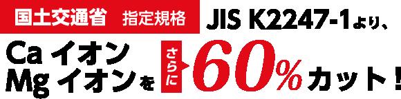 国土交通省指定規格のJIS K2247-1より、CaイオンMgイオンをさらに60%カット!